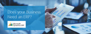 Does your Business Need an ERP?  Consider Microsoft Dynamics
